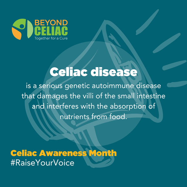 Through its comprehensive science strategy, Beyond Celiac accelerates the science of celiac disease by awarding research grants, recruiting patients for clinical trials and partnering with pharmaceutical, health and biotech companies and organizations to enhance the shared goals of driving treatments and a cure. For Celiac Awareness Month, Beyond Celiac is inviting the celiac disease community to raise its voice to educate others about this serious genetic autoimmune disease.  Information, sharable content and more are available at www.beyondceliac.org/celiac-awareness-month