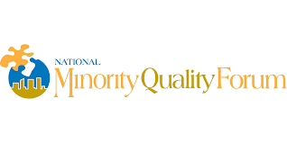 The National Minority Quality Forum assists health care providers, professionals, administrators, researchers, policymakers, and community and faith-based organizations in delivering appropriate health care to minority communities. This assistance is based on providing the evidence in the form of science, research, and analysis that will lead to the effective organization and management of system resources to improve the quality and safety of health care for the entire population of the United States, including minorities. www.nmqf.org