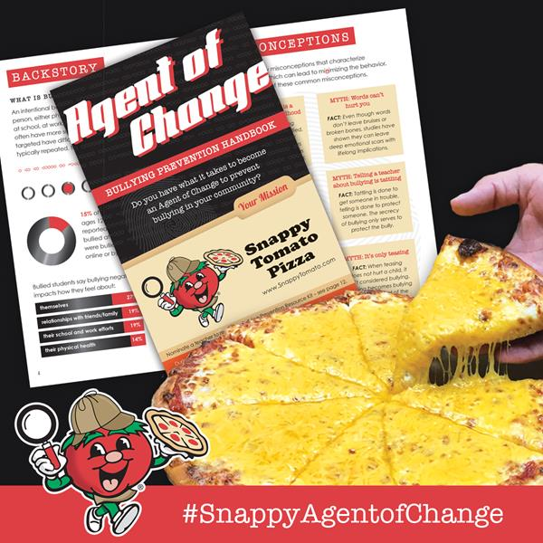 Image Two – Agent of Change Handbook – Snappy Tomato Pizza Get your free Agent of Change Handbook with your Snappy Tomato order to learn how you can help prevent bullying in your community.  During the month of October Snappy Tomato Pizza will be distributing these Agent of Change Handbooks to prevent bullying with every carry out, deliver or pick-up order.  Become a #SnappyAgentofChange today!  Visit SnappyTomato.com/UnityPizza for more information.  #SnappyTomato  #SnappyAgentofChange  #AgentofChangeEducator