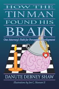 """How The Tin Man Found His Brain: One Attorney's Path for Perceptual Development"" by Danute Debney Shaw"