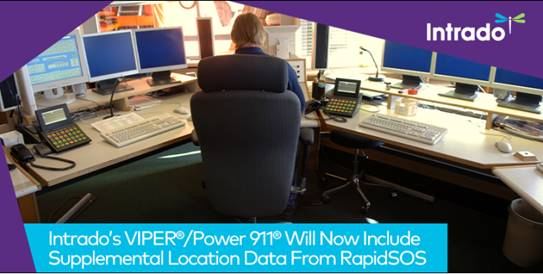 Intrado's suite of call handling and mapping solutions, including VIPER®/Power 911®, will now include supplemental location data provided by RapidSOS: Intrado's suite of call handling and mapping solutions, including VIPER®/Power 911®, will now include supplemental location data provided by RapidSOS