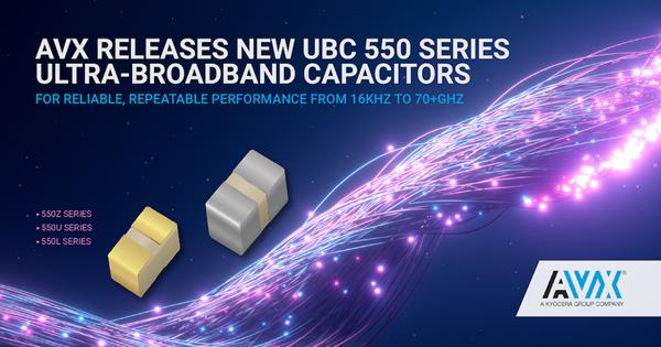 AVX Releases New UBC 550 Series Ultra-Broadband Capacitors for Reliable, Repeatable Performance from 16KHz to 70+GHz