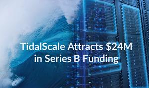 TidalScale Attracts $24M in Series B Funding to Accelerate