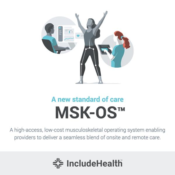 IncludeHealth, a digital musculoskeletal (MSK) health company, today launched its proprietary Musculoskeletal Operating System (MSK-OS™) in collaboration with Google and ProMedica Health System. The MSK-OS™ is a hardware-free, device-agnostic platform combining the most accessible, measurable post estimation technology available with proprietary clinical intelligence and tools to transform virtual MSK care delivery. The new MSK-OS™ platform will power the next generation of integrated virtual care for MSK patients, allowing providers to offer convenient, trusted and affordable virtual physical therapy to patients through any device. As costs for musculoskeletal health conditions continue to rise and consumer demand for virtual care accelerates, the ability to offer seamless access to virtual MSK care for both patients and providers is more important than ever.