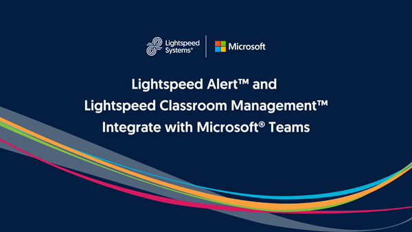 Lightspeed Alert™ and Lightspeed Classroom Management™ Integrate with Microsoft® Teams