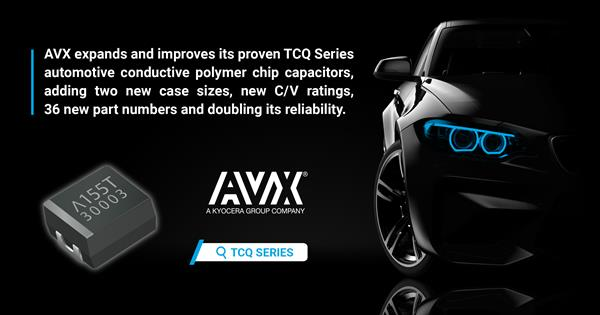 AVX Expands and Improves its Proven TCQ Series Automotive Conductive Polymer Chip Capacitors, Adding Two New Case Sizes, New C/V Ratings, and 36 New Part Numbers and Doubling its Reliability