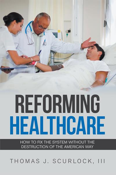 """""""Reforming Healthcare: How to Fix the System Without the Destruction of the American Way"""" by Thomas J. Scurlock, III"""