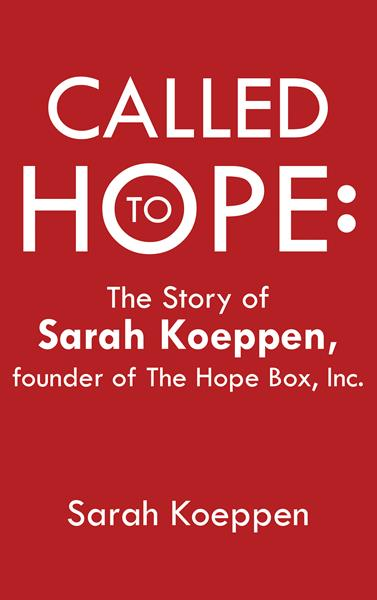 """""""Called to Hope: The Story of Sarah Koeppen, founder of The Hope Box, Inc."""" by Sarah Koeppen"""