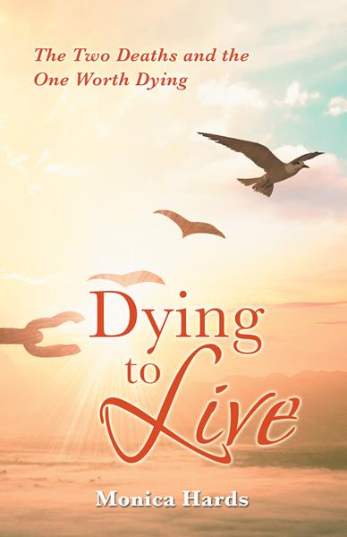 """""""Dying to Live: The Two Deaths and the One Worth Dying"""" By Monica Hards"""